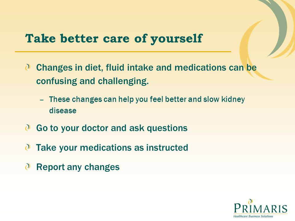 Take better care of yourself Changes in diet, fluid intake and medications can be confusing and challenging. – These changes can help you feel better