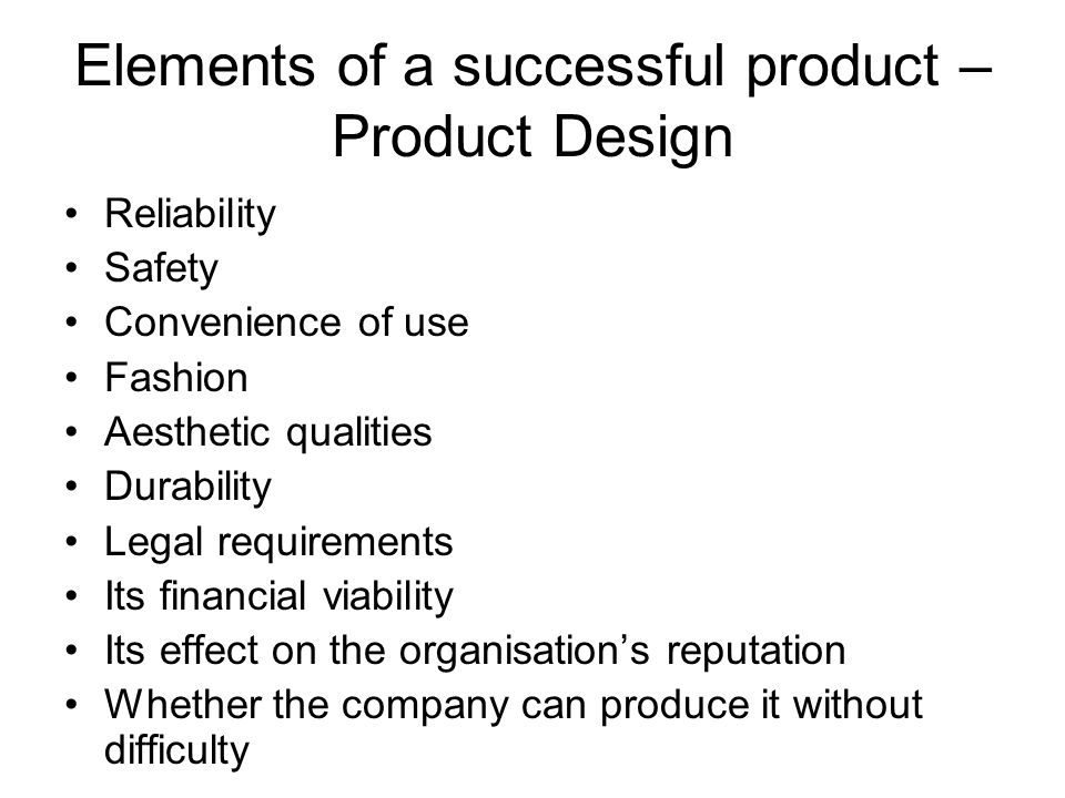 Elements of a successful product – Product Design Reliability Safety Convenience of use Fashion Aesthetic qualities Durability Legal requirements Its financial viability Its effect on the organisation's reputation Whether the company can produce it without difficulty