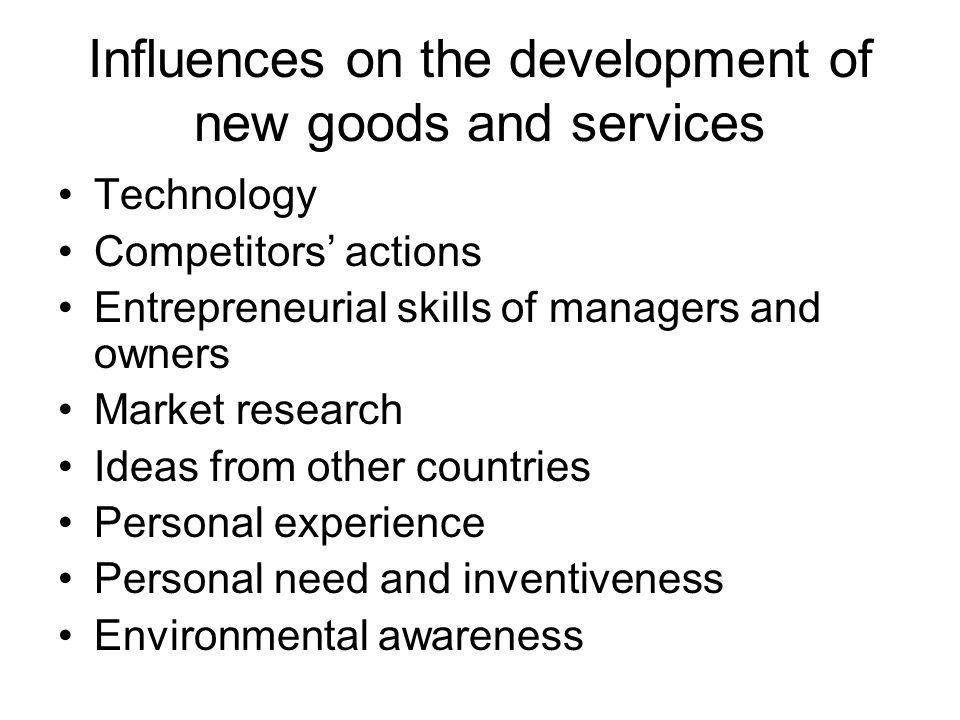 Influences on the development of new goods and services Technology Competitors' actions Entrepreneurial skills of managers and owners Market research Ideas from other countries Personal experience Personal need and inventiveness Environmental awareness