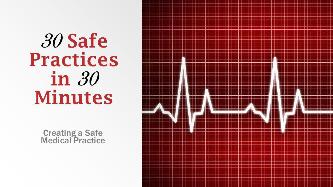 30 Safe Practices in 30 Minutes Creating a Safe Medical Practice