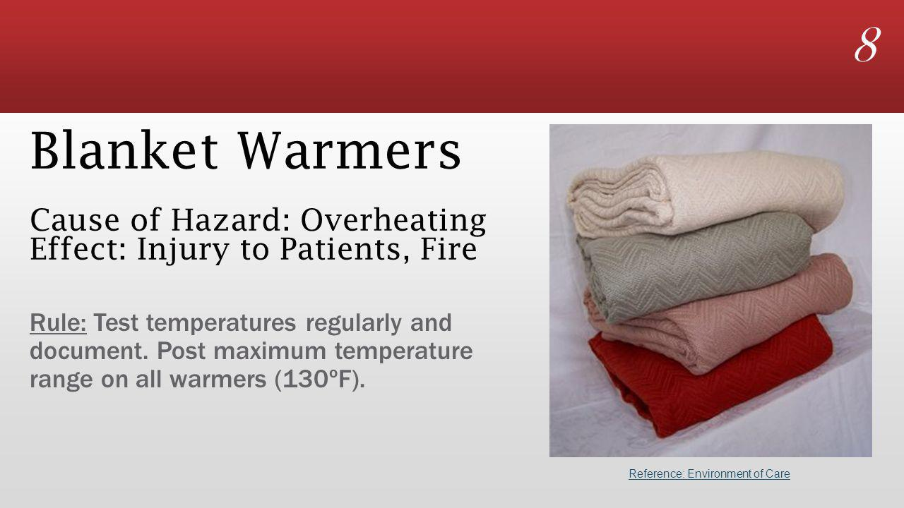 8 Blanket Warmers Cause of Hazard: Overheating Effect: Injury to Patients, Fire Rule: Test temperatures regularly and document.