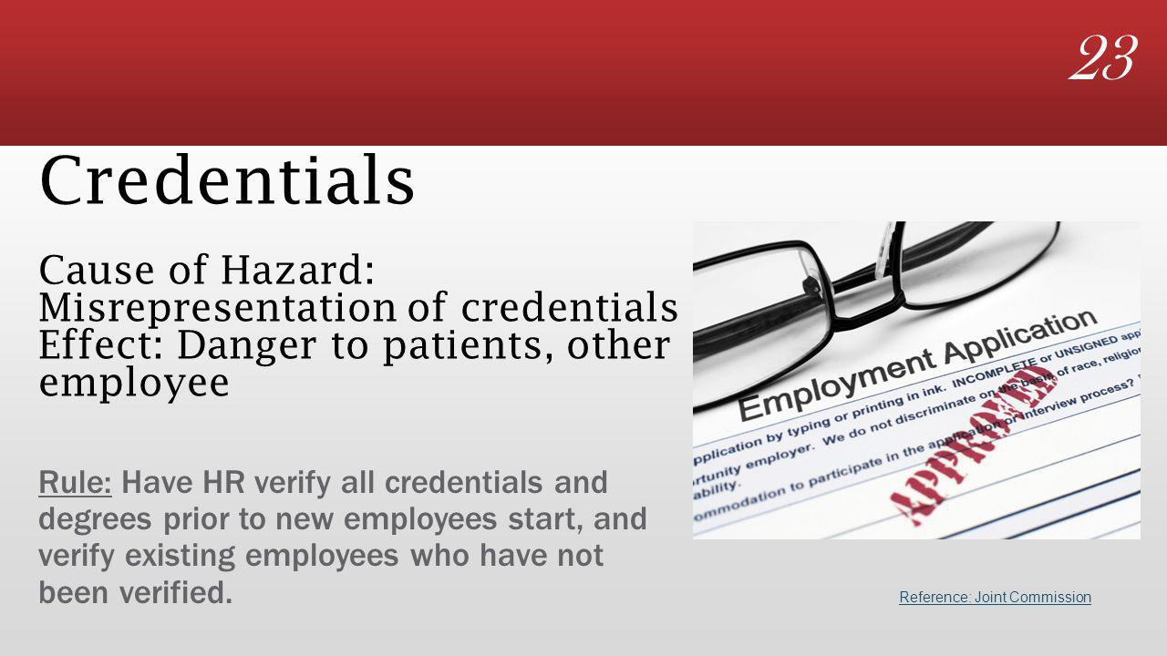 23 Credentials Cause of Hazard: Misrepresentation of credentials Effect: Danger to patients, other employee Rule: Have HR verify all credentials and degrees prior to new employees start, and verify existing employees who have not been verified.