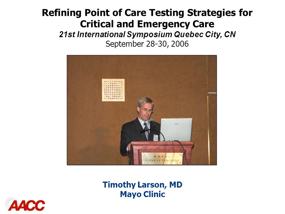 Timothy Larson, MD Mayo Clinic Refining Point of Care Testing Strategies for Critical and Emergency Care 21st International Symposium Quebec City, CN September 28-30, 2006