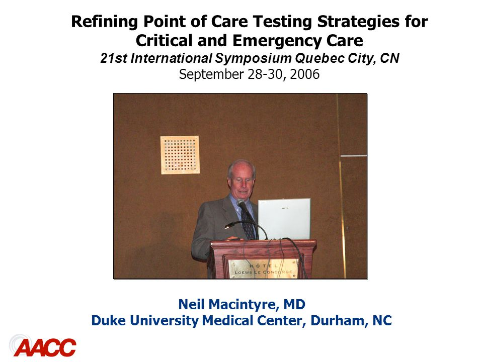 Neil Macintyre, MD Duke University Medical Center, Durham, NC Refining Point of Care Testing Strategies for Critical and Emergency Care 21st International Symposium Quebec City, CN September 28-30, 2006