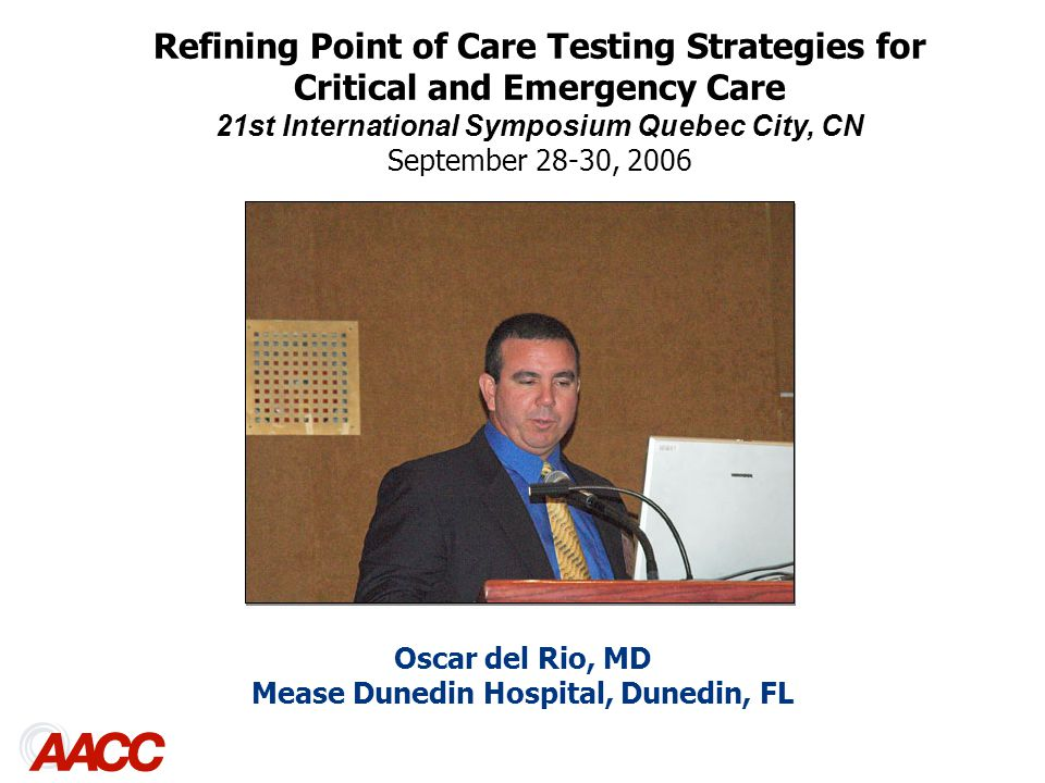 Oscar del Rio, MD Mease Dunedin Hospital, Dunedin, FL Refining Point of Care Testing Strategies for Critical and Emergency Care 21st International Symposium Quebec City, CN September 28-30, 2006