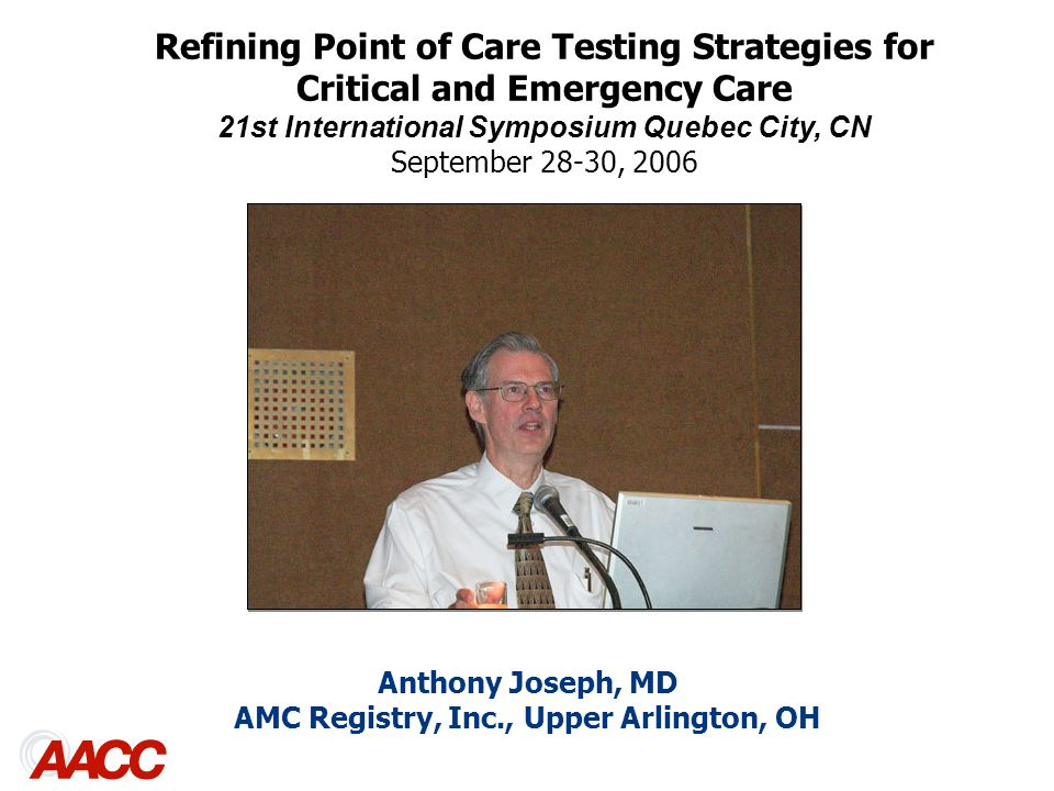 Anthony Joseph, MD AMC Registry, Inc., Upper Arlington, OH Refining Point of Care Testing Strategies for Critical and Emergency Care 21st International Symposium Quebec City, CN September 28-30, 2006