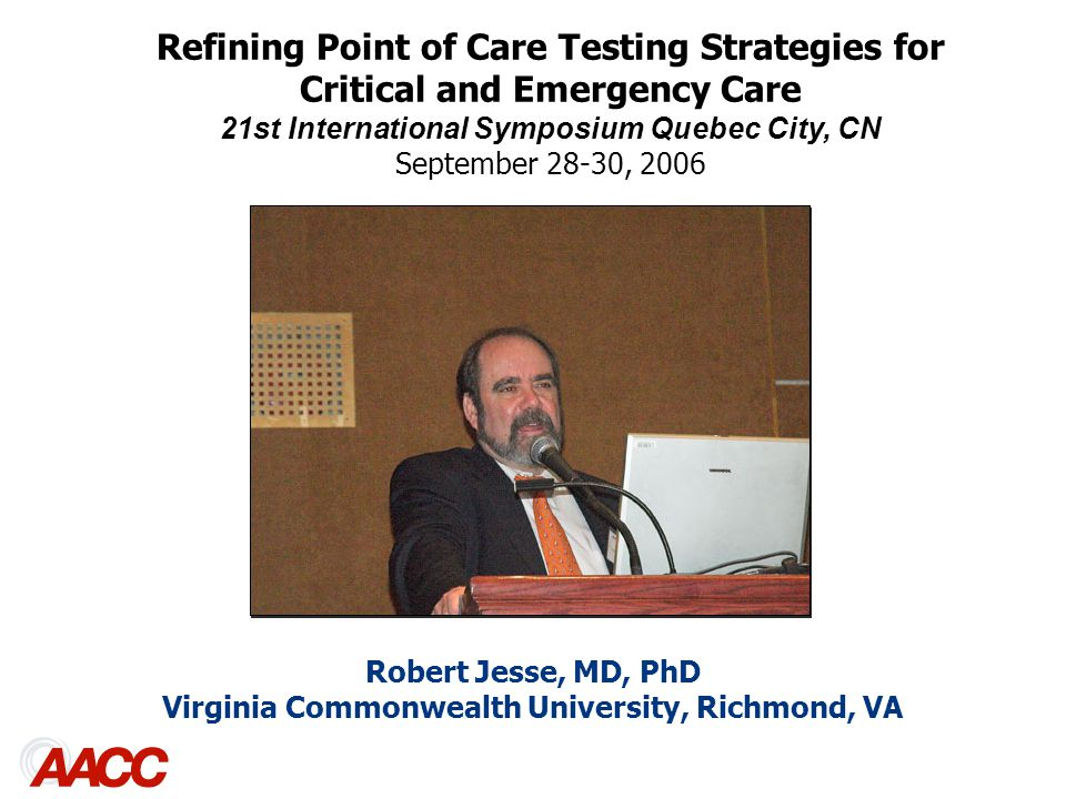Robert Jesse, MD, PhD Virginia Commonwealth University, Richmond, VA Refining Point of Care Testing Strategies for Critical and Emergency Care 21st International Symposium Quebec City, CN September 28-30, 2006