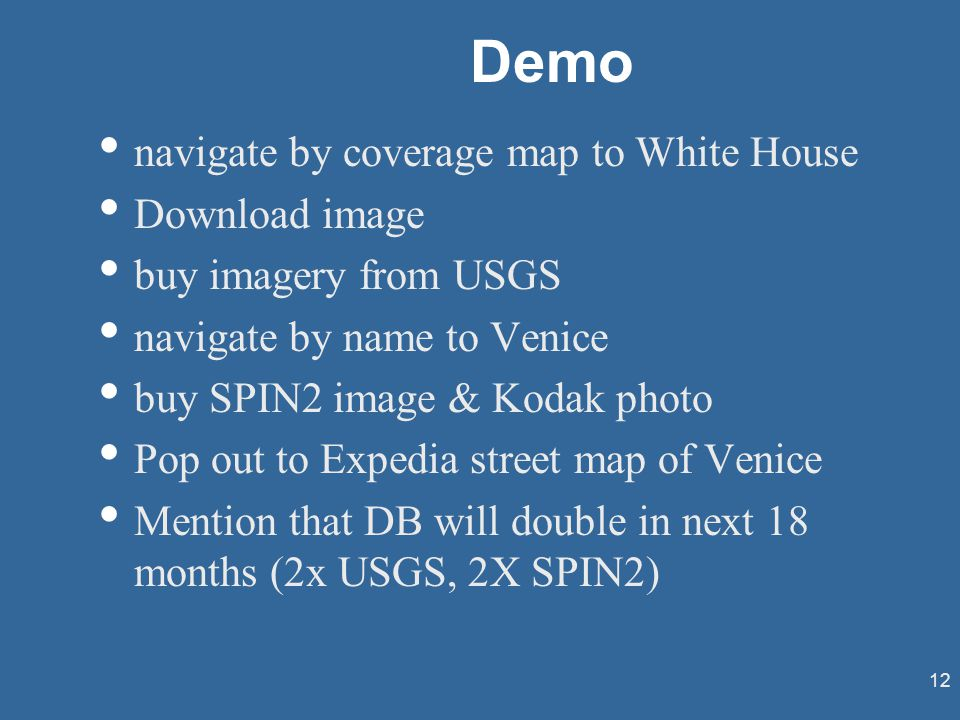 12 Demo navigate by coverage map to White House Download image buy imagery from USGS navigate by name to Venice buy SPIN2 image & Kodak photo Pop out to Expedia street map of Venice Mention that DB will double in next 18 months (2x USGS, 2X SPIN2)