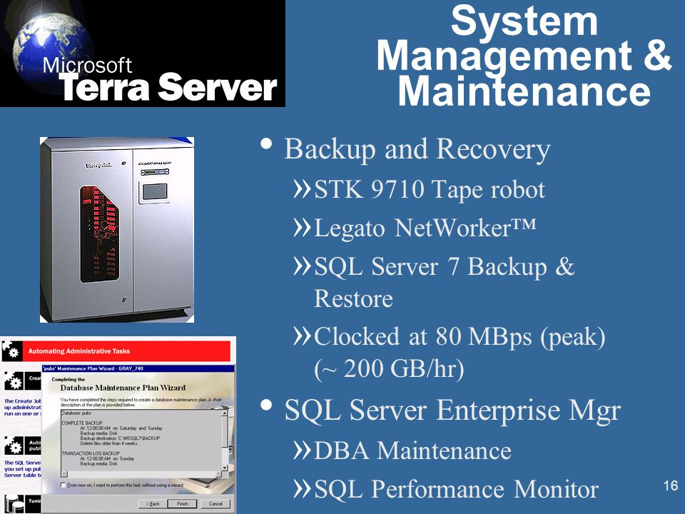 16 Backup and Recovery » STK 9710 Tape robot » Legato NetWorker™ » SQL Server 7 Backup & Restore » Clocked at 80 MBps (peak) (~ 200 GB/hr) SQL Server Enterprise Mgr » DBA Maintenance » SQL Performance Monitor System Management & Maintenance