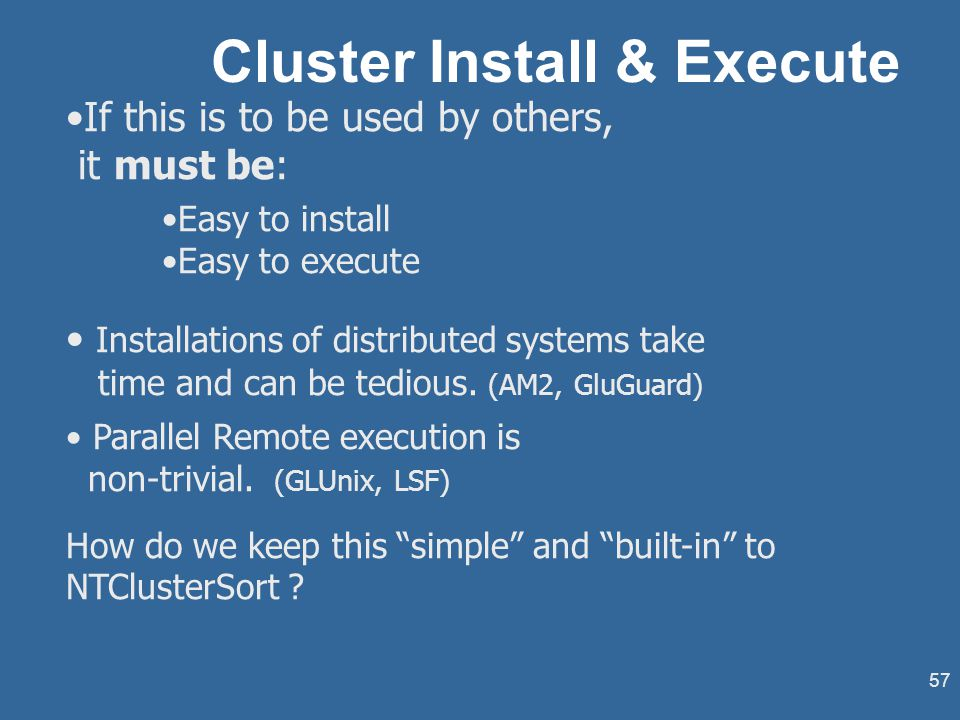 57 Cluster Install & Execute If this is to be used by others, it must be: Easy to install Easy to execute Installations of distributed systems take time and can be tedious.