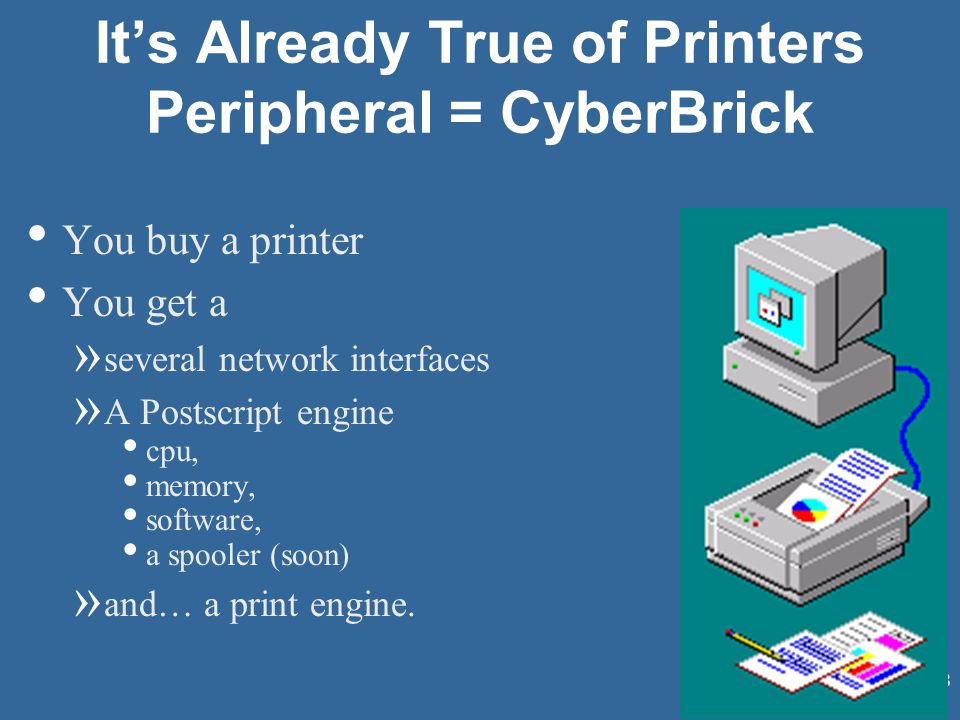 68 It's Already True of Printers Peripheral = CyberBrick You buy a printer You get a » several network interfaces » A Postscript engine cpu, memory, software, a spooler (soon) » and… a print engine.