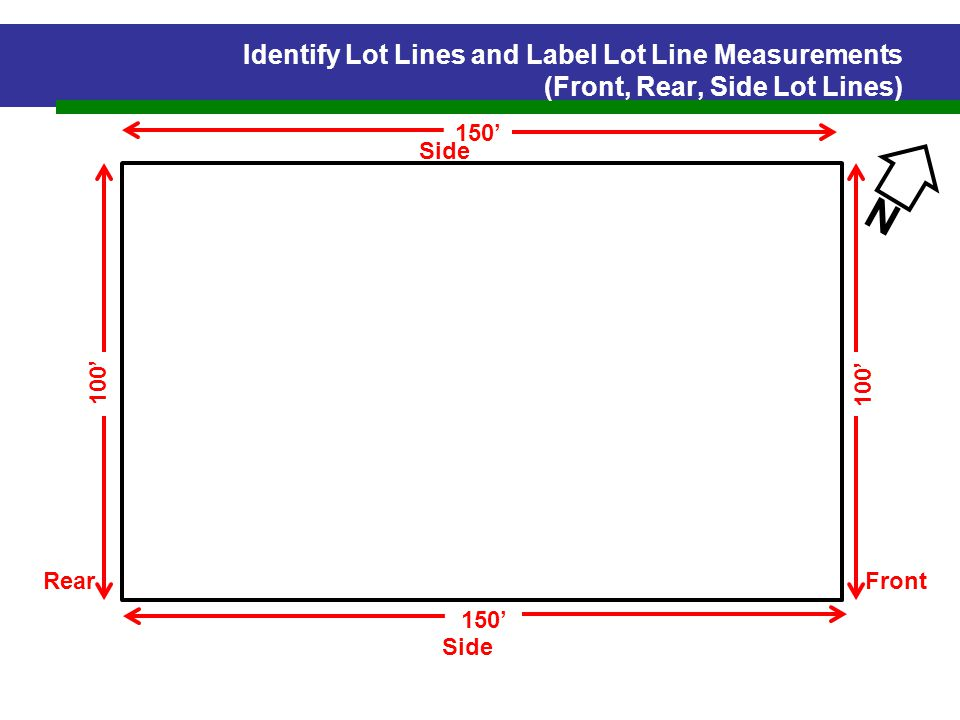 Identify Lot Lines and Label Lot Line Measurements (Front, Rear, Side Lot Lines) N Side FrontRear 150' 100'
