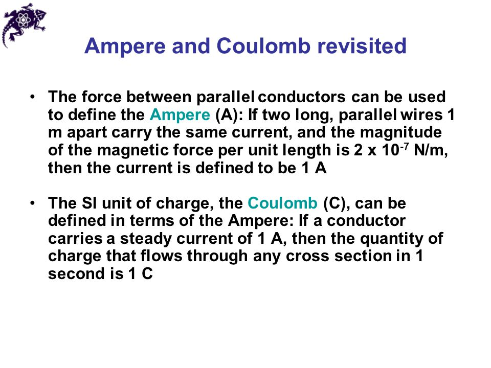Ampere and Coulomb revisited The force between parallel conductors can be used to define the Ampere (A): If two long, parallel wires 1 m apart carry t