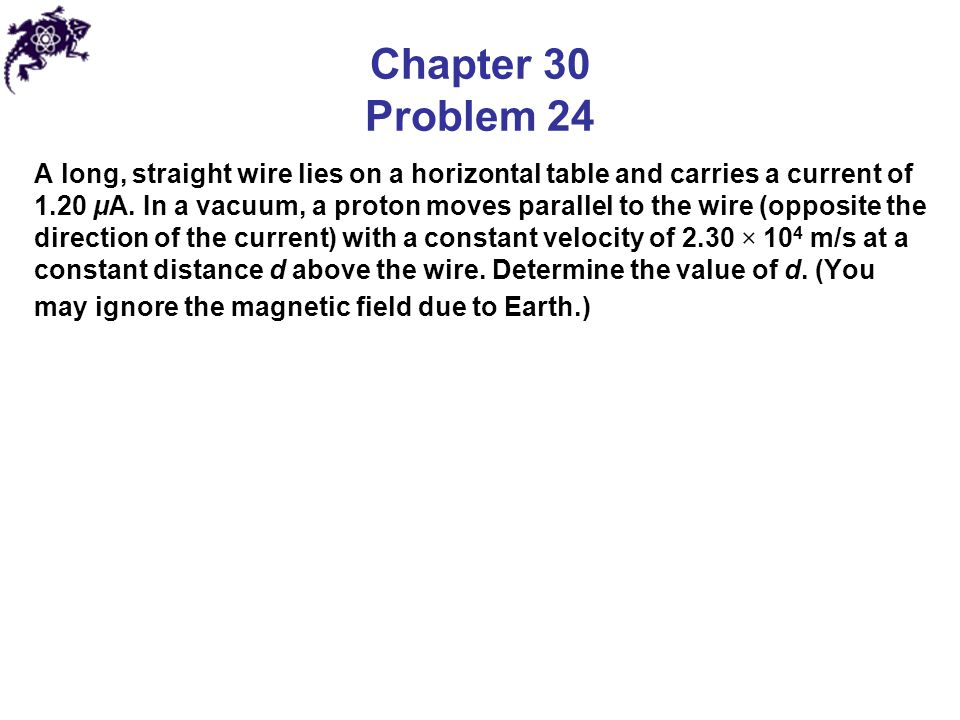 Chapter 30 Problem 24 A long, straight wire lies on a horizontal table and carries a current of 1.20 μA. In a vacuum, a proton moves parallel to the w