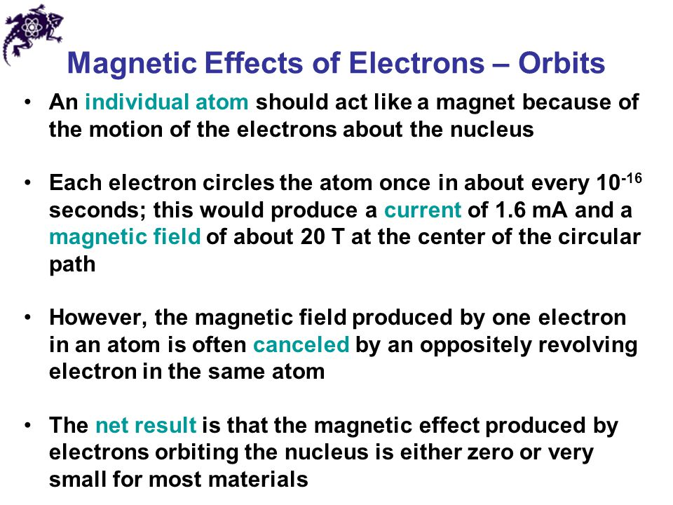 Magnetic Effects of Electrons – Orbits An individual atom should act like a magnet because of the motion of the electrons about the nucleus Each elect