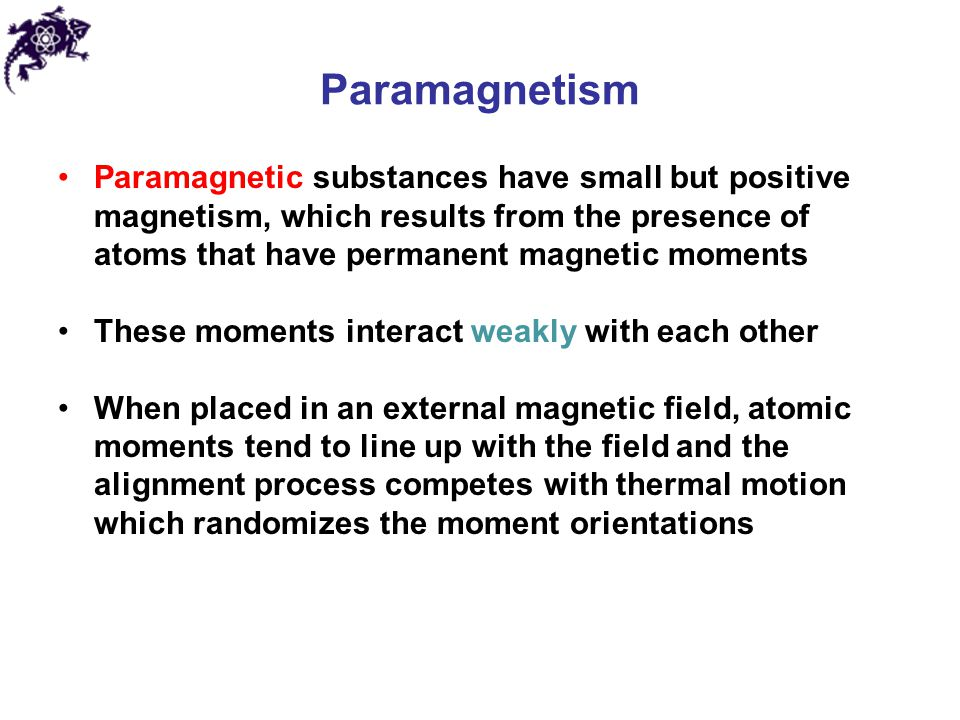 Paramagnetism Paramagnetic substances have small but positive magnetism, which results from the presence of atoms that have permanent magnetic moments