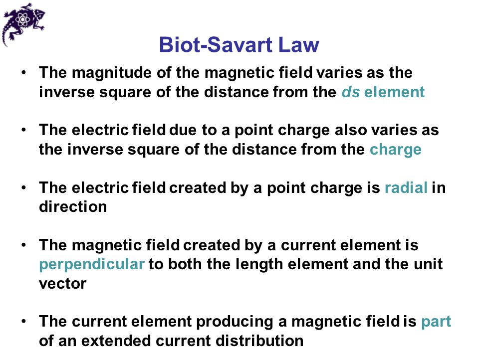 Biot-Savart Law The magnitude of the magnetic field varies as the inverse square of the distance from the ds element The electric field due to a point