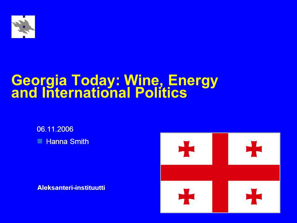 Georgia Today: Wine, Energy and International Politics 06.11.2006 Hanna Smith Aleksanteri-instituutti