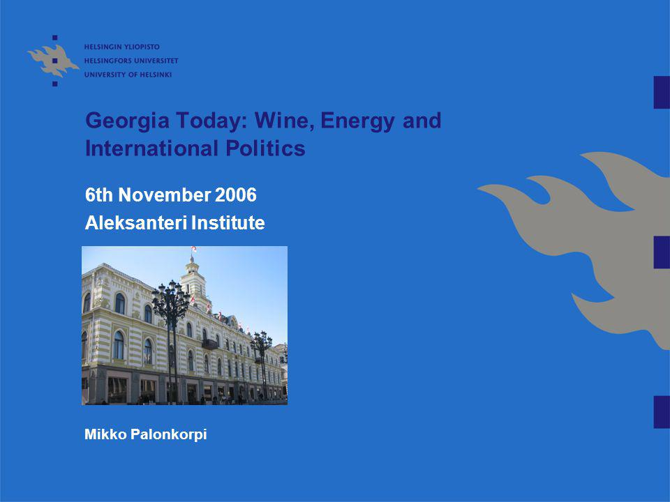 Georgia Today: Wine, Energy and International Politics 6th November 2006 Aleksanteri Institute Mikko Palonkorpi