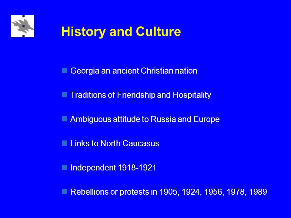 History and Culture Georgia an ancient Christian nation Traditions of Friendship and Hospitality Ambiguous attitude to Russia and Europe Links to North Caucasus Independent 1918-1921 Rebellions or protests in 1905, 1924, 1956, 1978, 1989