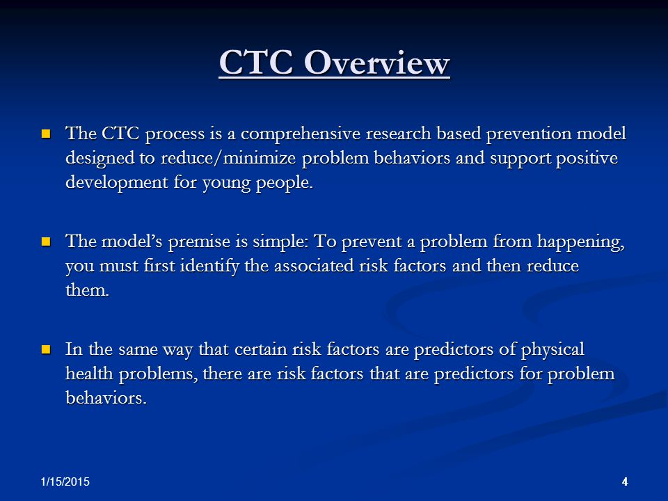 44 1/15/2015 4 CTC Overview The CTC process is a comprehensive research based prevention model designed to reduce/minimize problem behaviors and support positive development for young people.