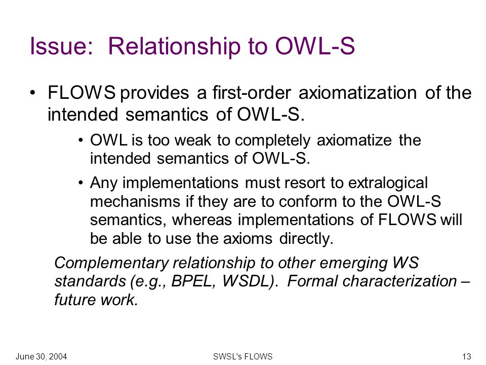 June 30, 2004SWSL s FLOWS13 Issue: Relationship to OWL-S FLOWS provides a first-order axiomatization of the intended semantics of OWL-S.