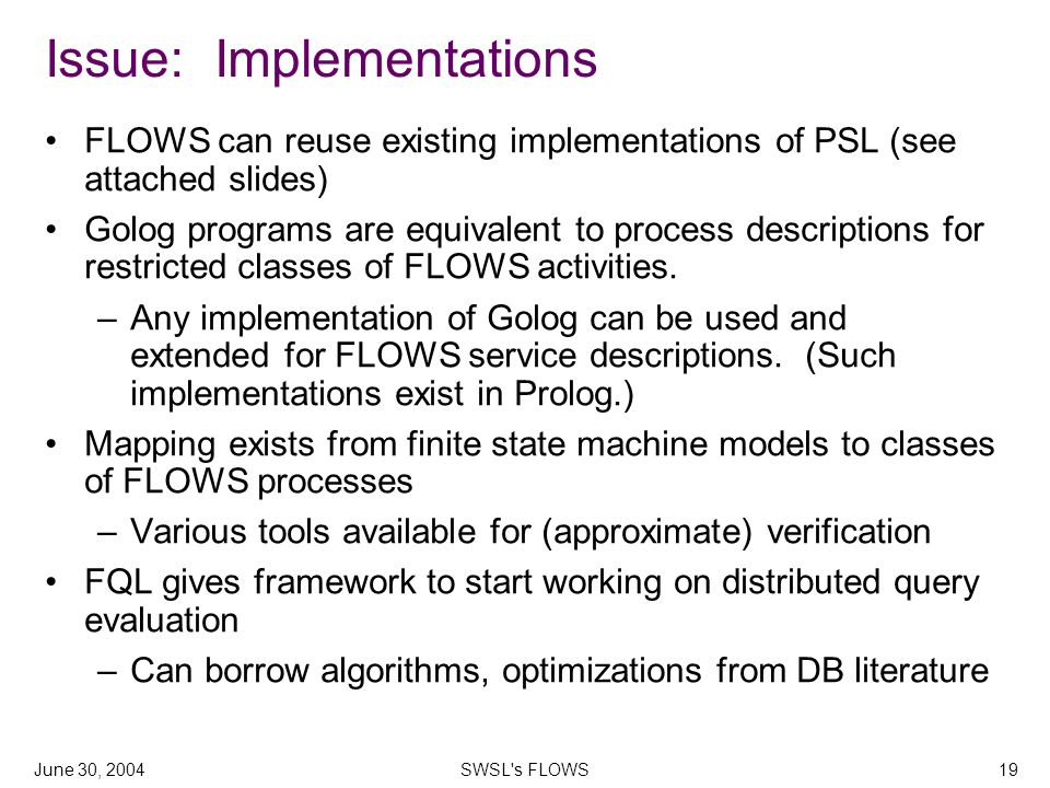 June 30, 2004SWSL s FLOWS19 Issue: Implementations FLOWS can reuse existing implementations of PSL (see attached slides) Golog programs are equivalent to process descriptions for restricted classes of FLOWS activities.