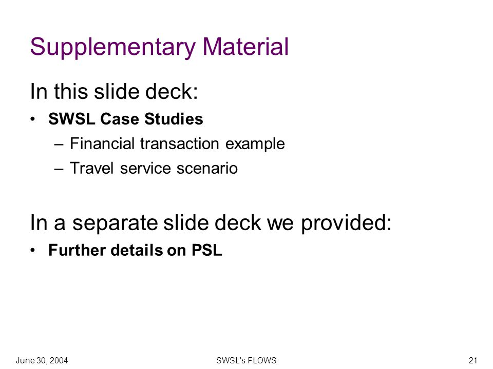 June 30, 2004SWSL s FLOWS21 Supplementary Material In this slide deck: SWSL Case Studies –Financial transaction example –Travel service scenario In a separate slide deck we provided: Further details on PSL