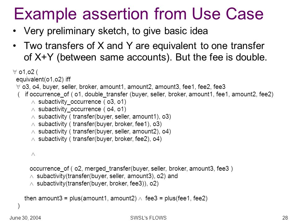 June 30, 2004SWSL s FLOWS28 Example assertion from Use Case Very preliminary sketch, to give basic idea Two transfers of X and Y are equivalent to one transfer of X+Y (between same accounts).