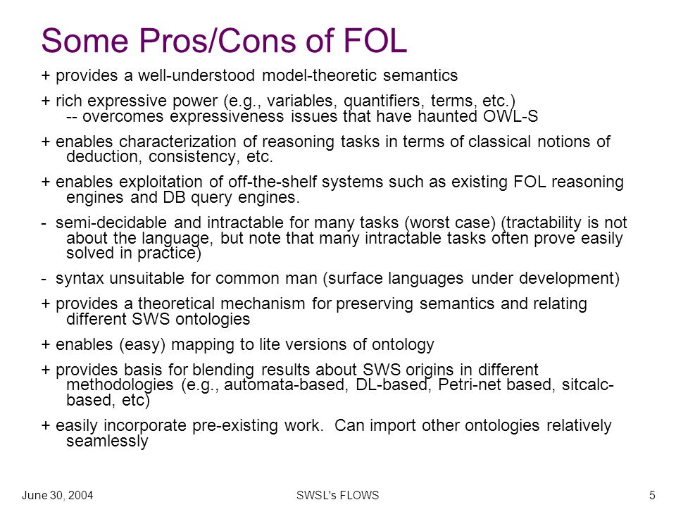 June 30, 2004SWSL s FLOWS5 Some Pros/Cons of FOL + provides a well-understood model-theoretic semantics + rich expressive power (e.g., variables, quantifiers, terms, etc.) -- overcomes expressiveness issues that have haunted OWL-S + enables characterization of reasoning tasks in terms of classical notions of deduction, consistency, etc.
