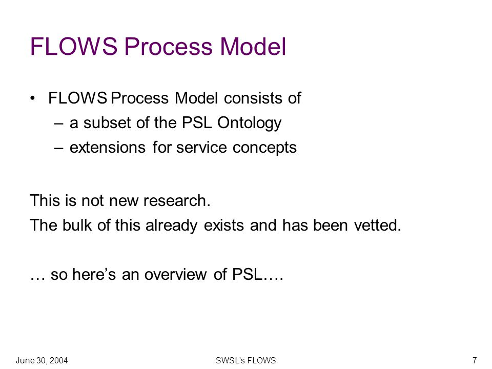 June 30, 2004SWSL s FLOWS7 FLOWS Process Model FLOWS Process Model consists of –a subset of the PSL Ontology –extensions for service concepts This is not new research.