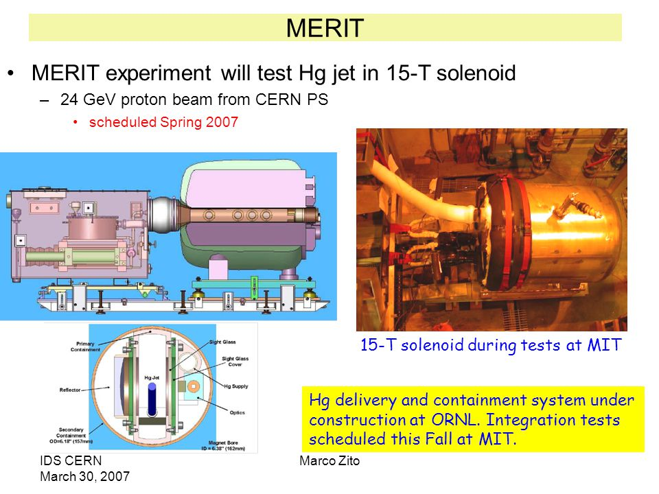 IDS CERN March 30, 2007 Marco Zito MERIT MERIT experiment will test Hg jet in 15-T solenoid –24 GeV proton beam from CERN PS scheduled Spring 2007 15-T solenoid during tests at MIT Hg delivery and containment system under construction at ORNL.