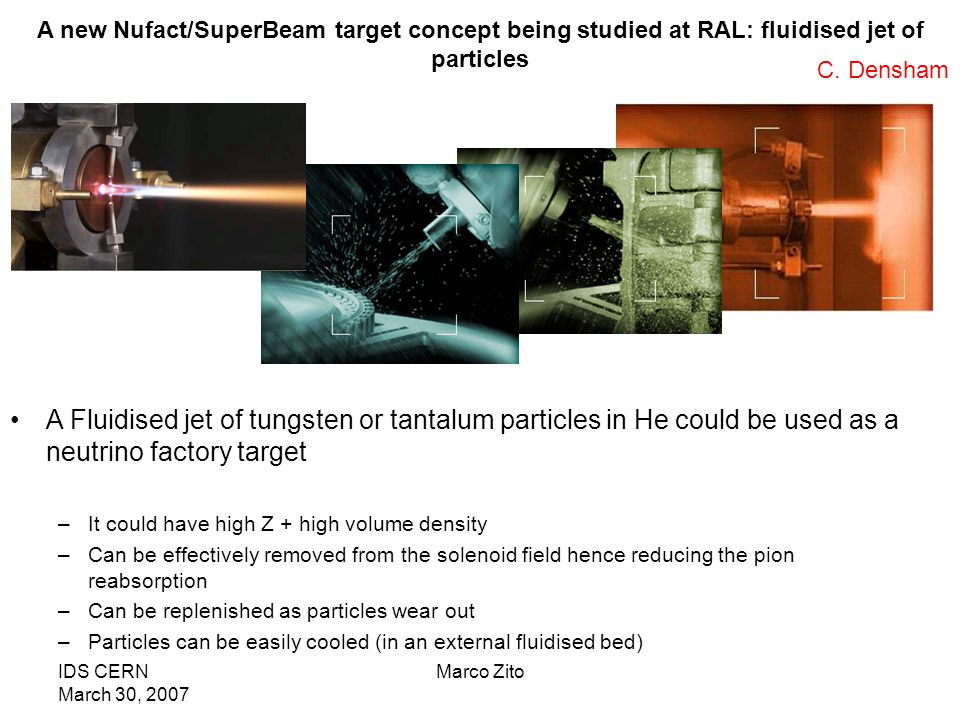 IDS CERN March 30, 2007 Marco Zito A new Nufact/SuperBeam target concept being studied at RAL: fluidised jet of particles A Fluidised jet of tungsten or tantalum particles in He could be used as a neutrino factory target –It could have high Z + high volume density –Can be effectively removed from the solenoid field hence reducing the pion reabsorption –Can be replenished as particles wear out –Particles can be easily cooled (in an external fluidised bed) C.