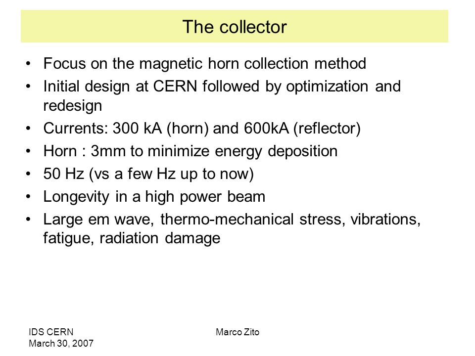 IDS CERN March 30, 2007 Marco Zito The collector Focus on the magnetic horn collection method Initial design at CERN followed by optimization and redesign Currents: 300 kA (horn) and 600kA (reflector) Horn : 3mm to minimize energy deposition 50 Hz (vs a few Hz up to now) Longevity in a high power beam Large em wave, thermo-mechanical stress, vibrations, fatigue, radiation damage
