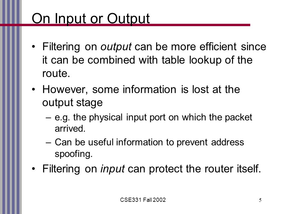 CSE331 Fall 20025 On Input or Output Filtering on output can be more efficient since it can be combined with table lookup of the route.