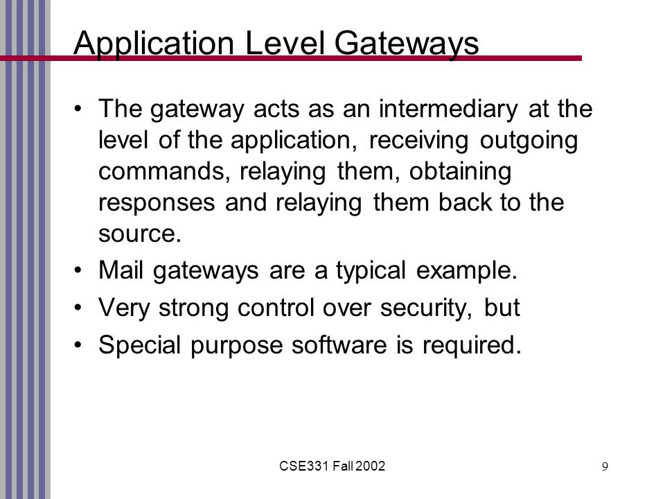 CSE331 Fall 20029 Application Level Gateways The gateway acts as an intermediary at the level of the application, receiving outgoing commands, relaying them, obtaining responses and relaying them back to the source.