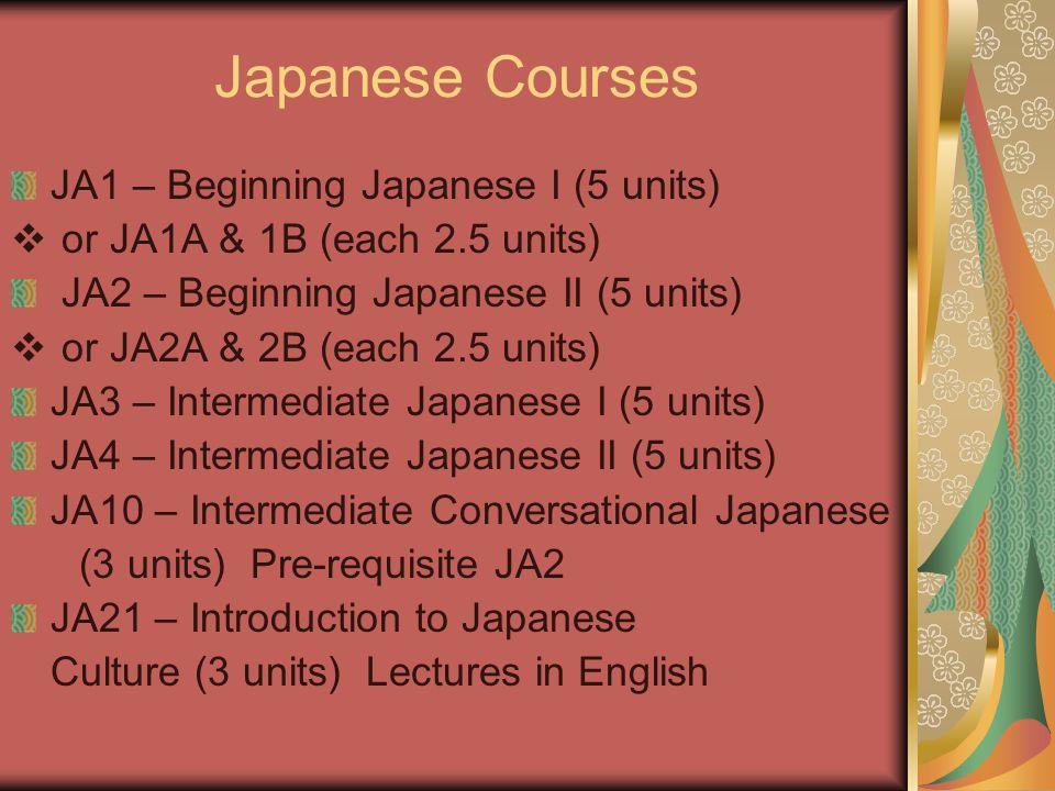 Japanese Courses JA1 – Beginning Japanese I (5 units)  or JA1A & 1B (each 2.5 units) JA2 – Beginning Japanese II (5 units)  or JA2A & 2B (each 2.5 u