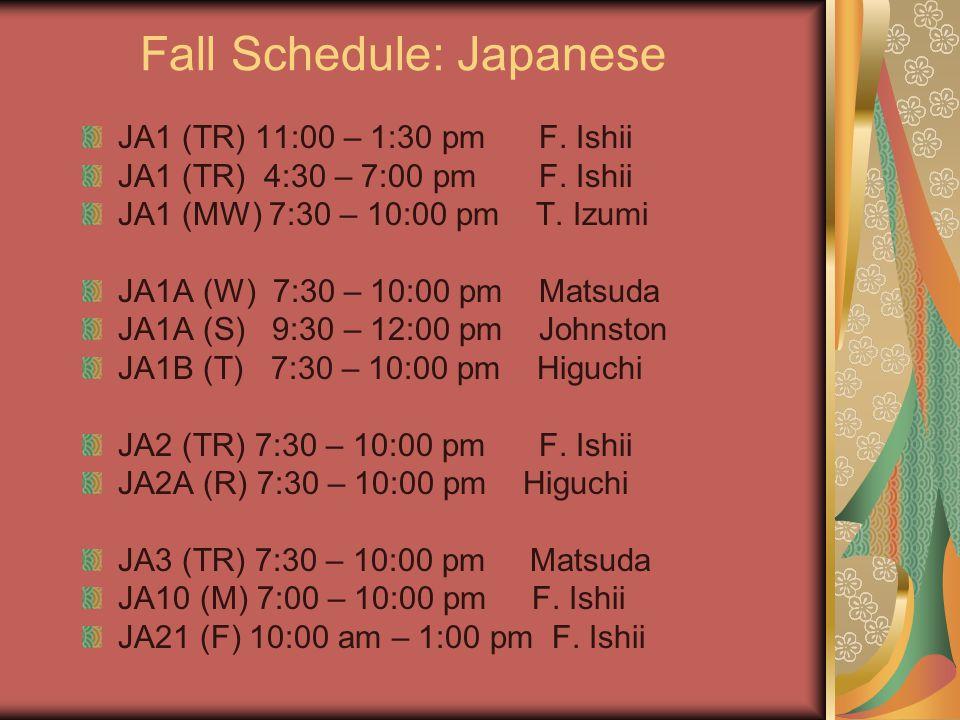 Fall Schedule: Japanese JA1 (TR) 11:00 – 1:30 pm F. Ishii JA1 (TR) 4:30 – 7:00 pm F. Ishii JA1 (MW) 7:30 – 10:00 pm T. Izumi JA1A (W) 7:30 – 10:00 pm
