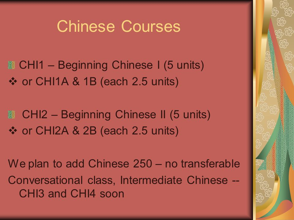 Chinese Courses CHI1 – Beginning Chinese I (5 units)  or CHI1A & 1B (each 2.5 units) CHI2 – Beginning Chinese II (5 units)  or CHI2A & 2B (each 2.5