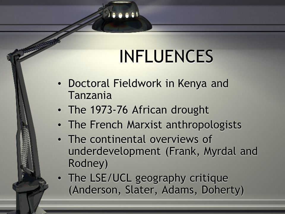INFLUENCES Doctoral Fieldwork in Kenya and Tanzania The 1973-76 African drought The French Marxist anthropologists The continental overviews of underdevelopment (Frank, Myrdal and Rodney) The LSE/UCL geography critique (Anderson, Slater, Adams, Doherty) Doctoral Fieldwork in Kenya and Tanzania The 1973-76 African drought The French Marxist anthropologists The continental overviews of underdevelopment (Frank, Myrdal and Rodney) The LSE/UCL geography critique (Anderson, Slater, Adams, Doherty)