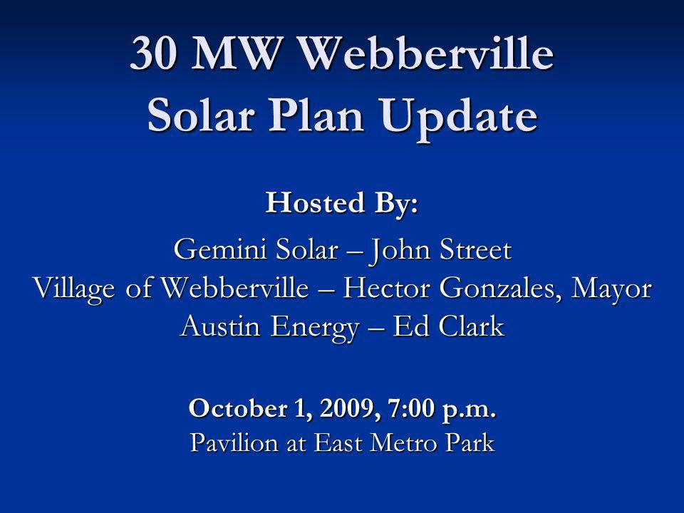 30 MW Webberville Solar Plan Update Hosted By: Gemini Solar – John Street Village of Webberville – Hector Gonzales, Mayor Austin Energy – Ed Clark October 1, 2009, 7:00 p.m.