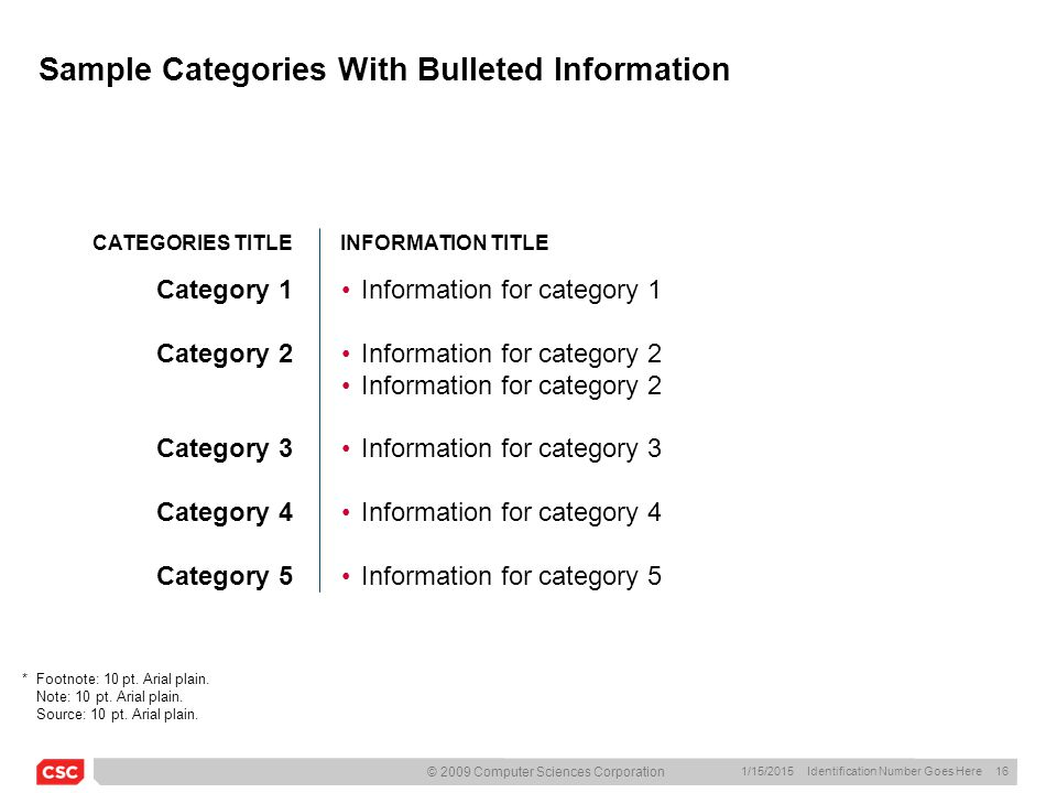 1/15/2015 Identification Number Goes Here 16 © 2009 Computer Sciences Corporation Sample Categories With Bulleted Information CATEGORIES TITLEINFORMATION TITLE Category 1 Category 2 Category 3 Category 4 Category 5 Information for category 1 Information for category 2 Information for category 3 Information for category 4 Information for category 5 *Footnote: 10 pt.