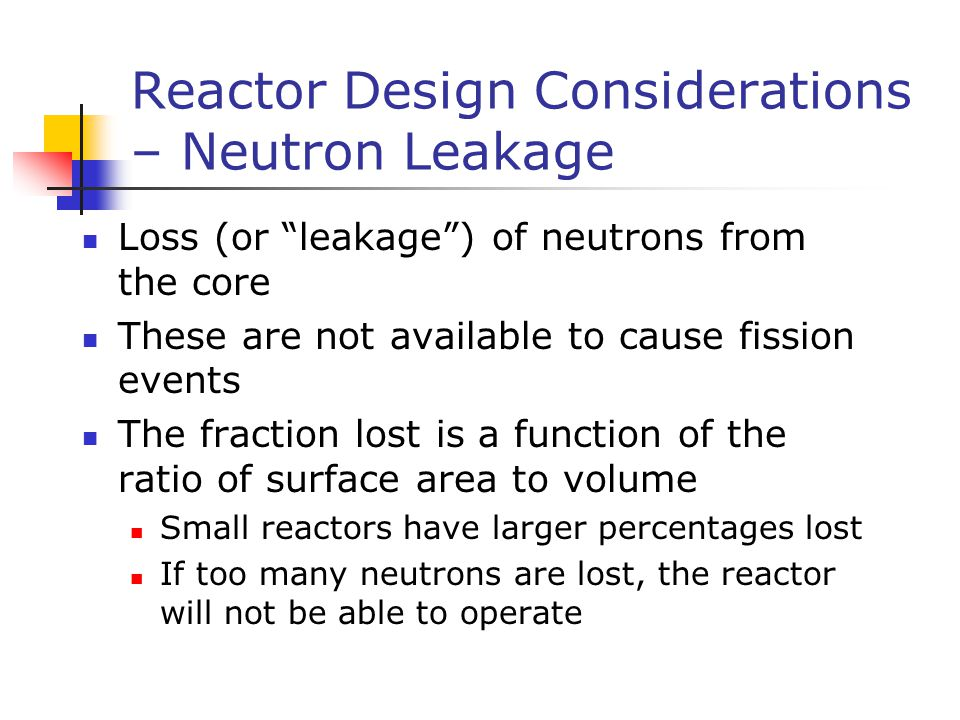 "Reactor Design Considerations – Neutron Leakage Loss (or ""leakage"") of neutrons from the core These are not available to cause fission events The frac"