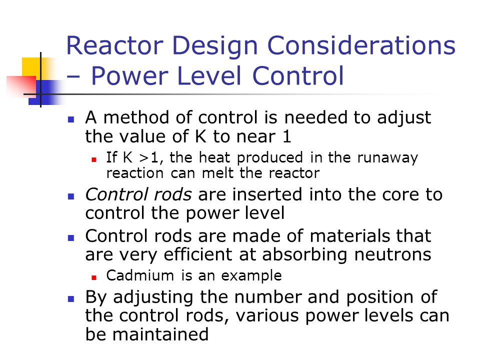 Reactor Design Considerations – Power Level Control A method of control is needed to adjust the value of K to near 1 If K >1, the heat produced in the