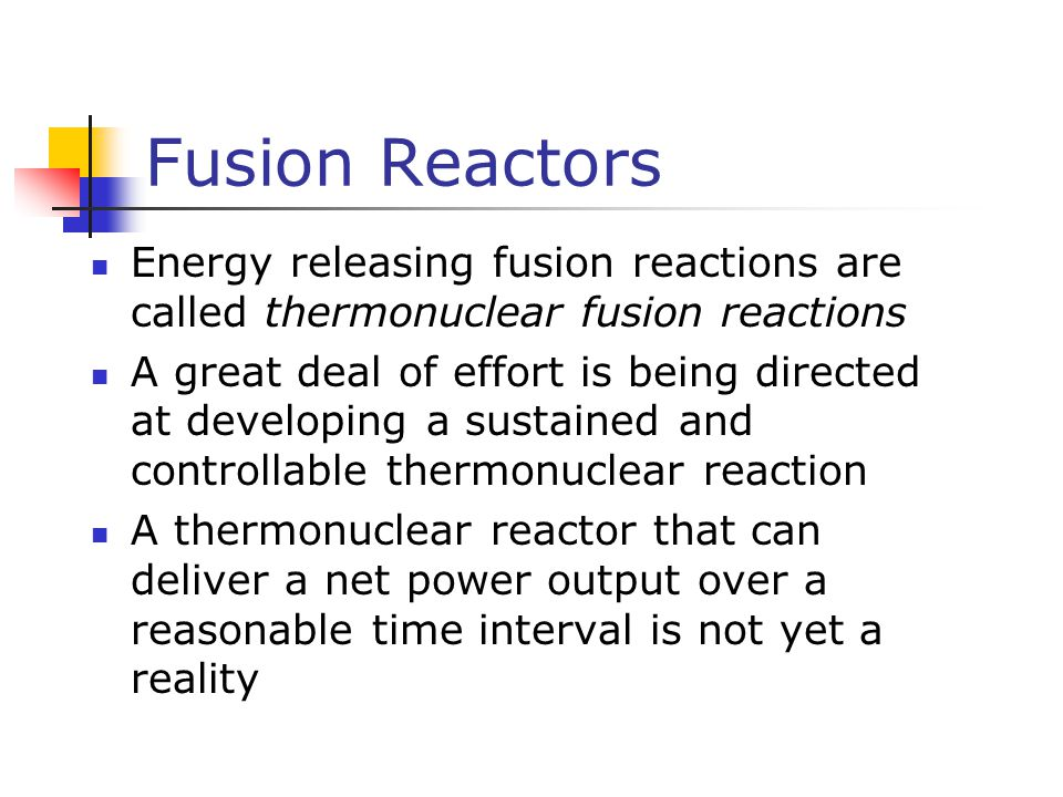 Fusion Reactors Energy releasing fusion reactions are called thermonuclear fusion reactions A great deal of effort is being directed at developing a s