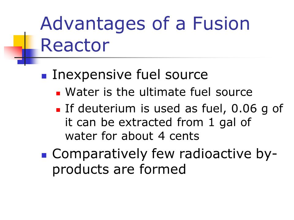 Advantages of a Fusion Reactor Inexpensive fuel source Water is the ultimate fuel source If deuterium is used as fuel, 0.06 g of it can be extracted f