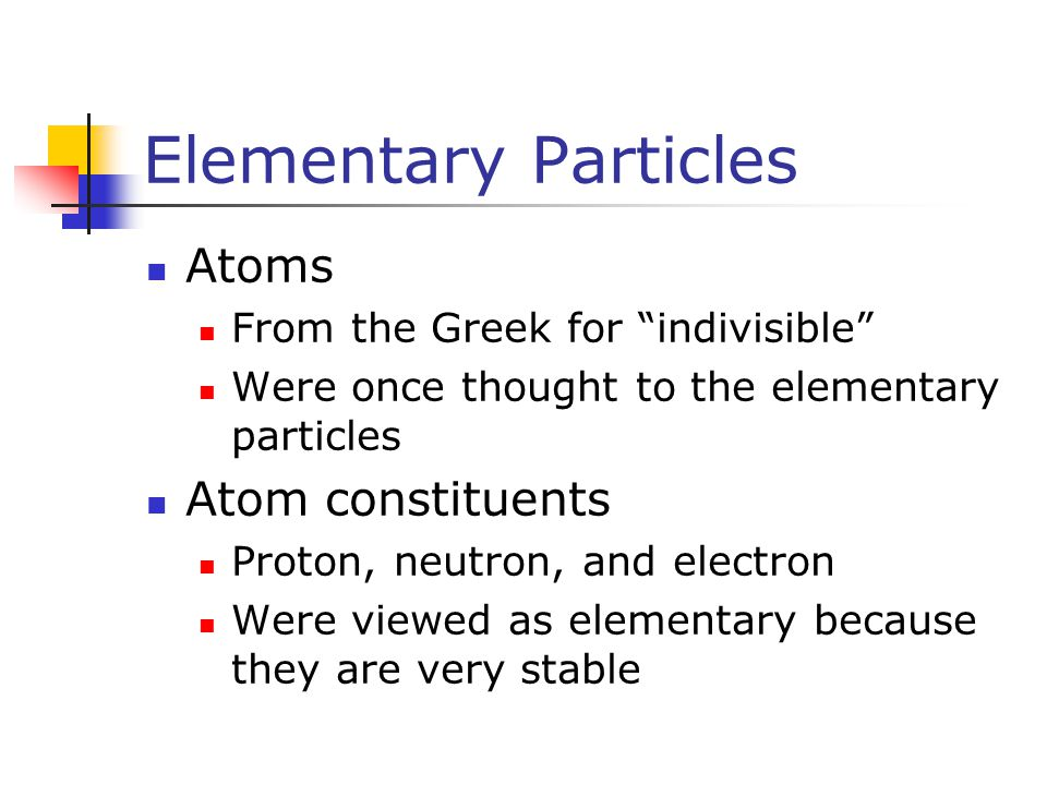 "Elementary Particles Atoms From the Greek for ""indivisible"" Were once thought to the elementary particles Atom constituents Proton, neutron, and elect"