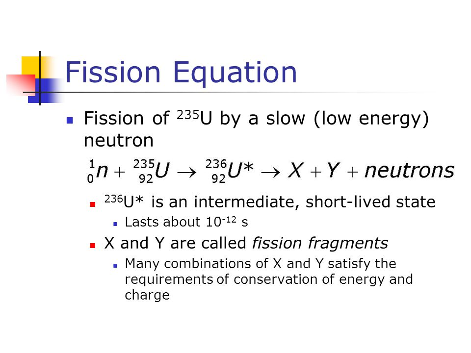 Fission Equation Fission of 235 U by a slow (low energy) neutron 236 U* is an intermediate, short-lived state Lasts about 10 -12 s X and Y are called