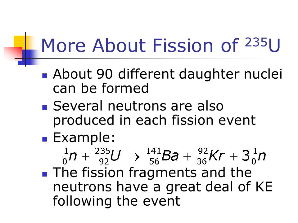 More About Fission of 235 U About 90 different daughter nuclei can be formed Several neutrons are also produced in each fission event Example: The fis