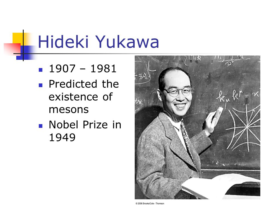 Hideki Yukawa 1907 – 1981 Predicted the existence of mesons Nobel Prize in 1949